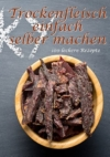 Trockenfleisch einfach selber machen: 100 leckere Rezepte -